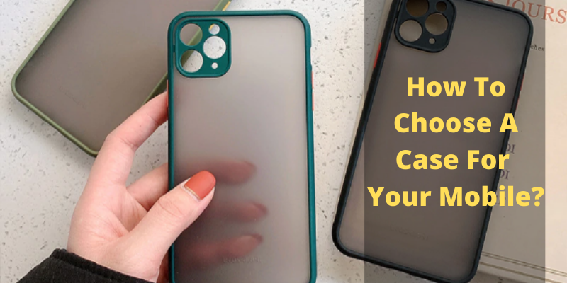 How To Choose A Case For Your Mobile?